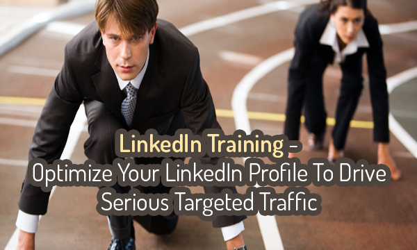 LinkedIn Training-Optimize Your LinkedIn Profile To Drive Serious Targeted Traffic