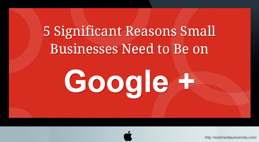 5 Significant Reasons Small Businesses Needs to be on Google Plus