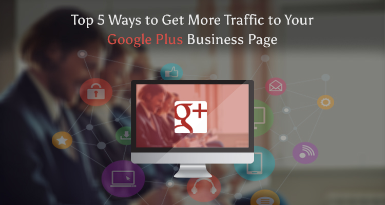 Top 5 Ways to Get More Traffic to Your Google Plus Business Page